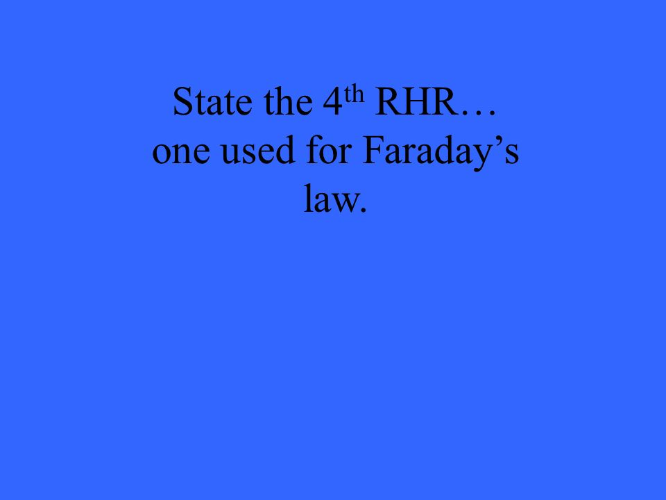 State the 4 th RHR… one used for Faradays law.