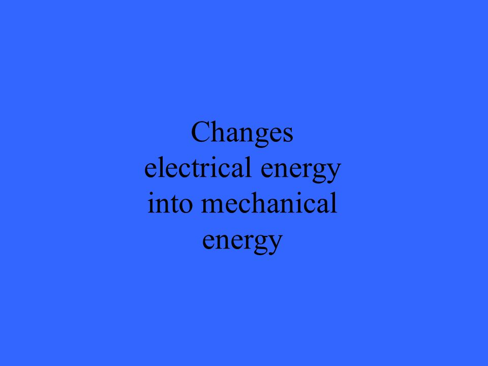 Changes electrical energy into mechanical energy