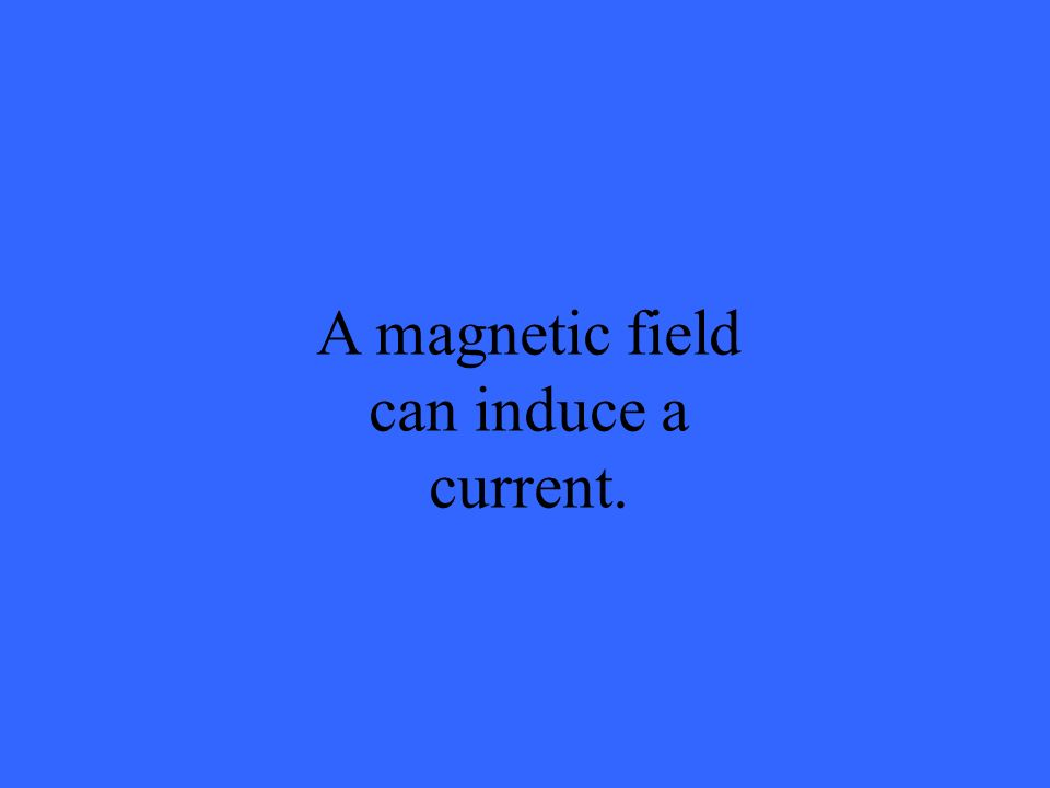 A magnetic field can induce a current.
