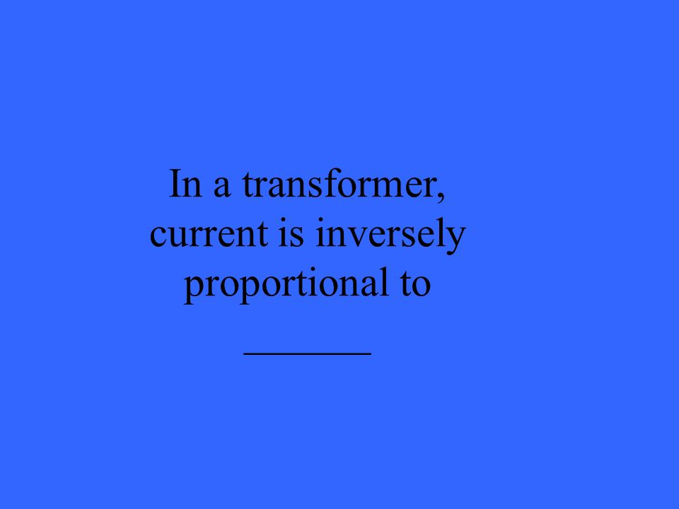 In a transformer, current is inversely proportional to ______