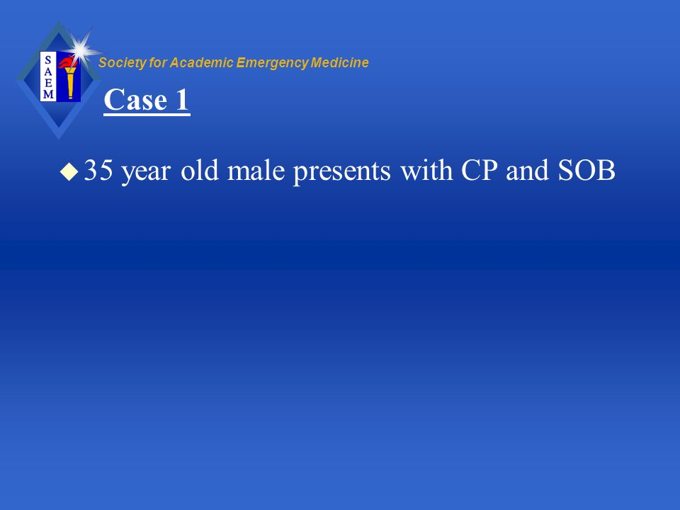 Society for Academic Emergency Medicine Case 1 u 35 year old male presents with CP and SOB