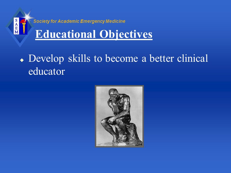 Society for Academic Emergency Medicine Educational Objectives u Develop skills to become a better clinical educator