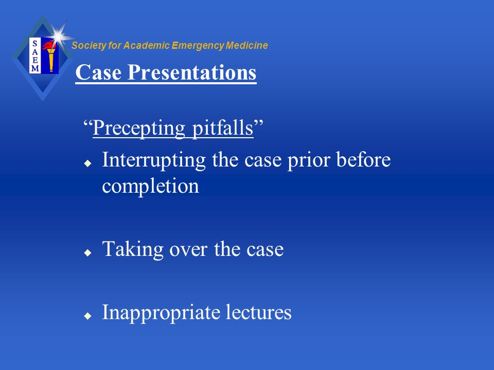 Society for Academic Emergency Medicine Case Presentations Precepting pitfalls u Interrupting the case prior before completion u Taking over the case