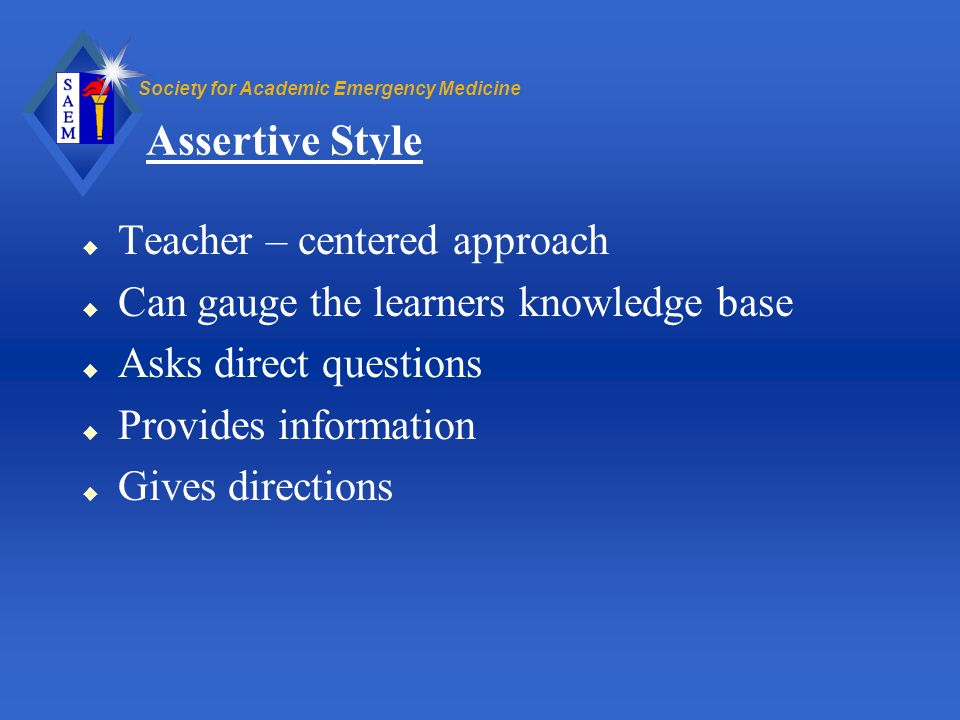 Society for Academic Emergency Medicine Assertive Style u Teacher – centered approach u Can gauge the learners knowledge base u Asks direct questions
