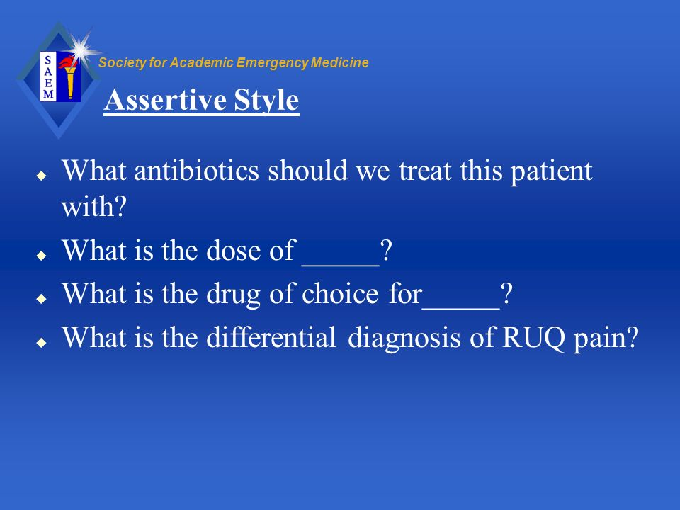 Society for Academic Emergency Medicine Assertive Style u What antibiotics should we treat this patient with? u What is the dose of _____? u What is t