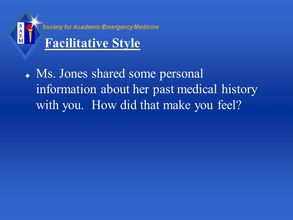 Society for Academic Emergency Medicine Facilitative Style u Ms. Jones shared some personal information about her past medical history with you. How d