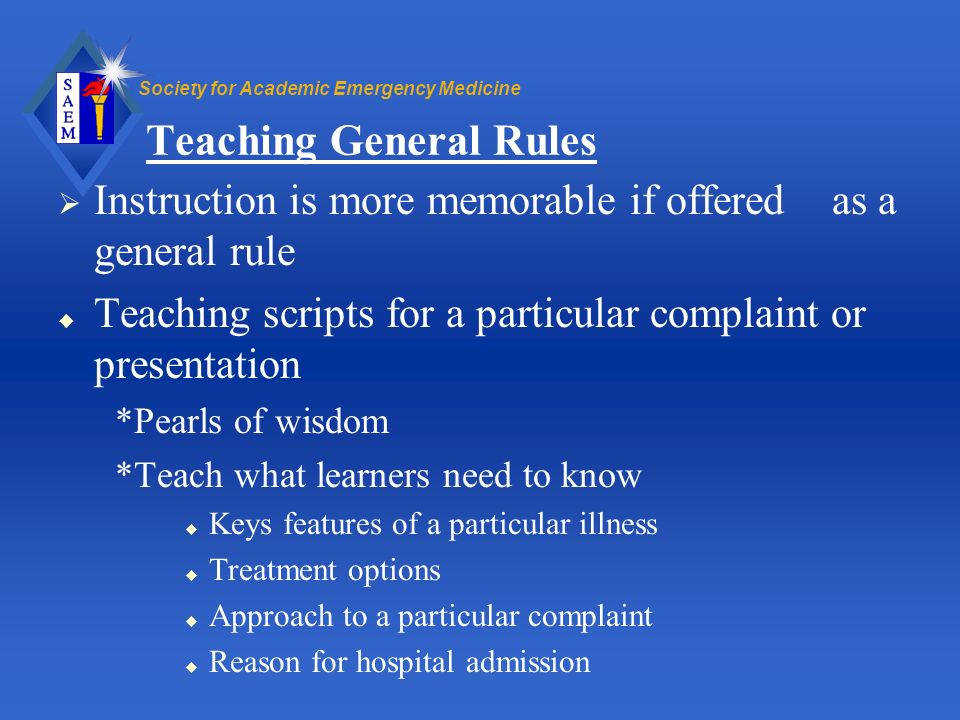 Society for Academic Emergency Medicine Teaching General Rules Instruction is more memorable if offered as a general rule u Teaching scripts for a par