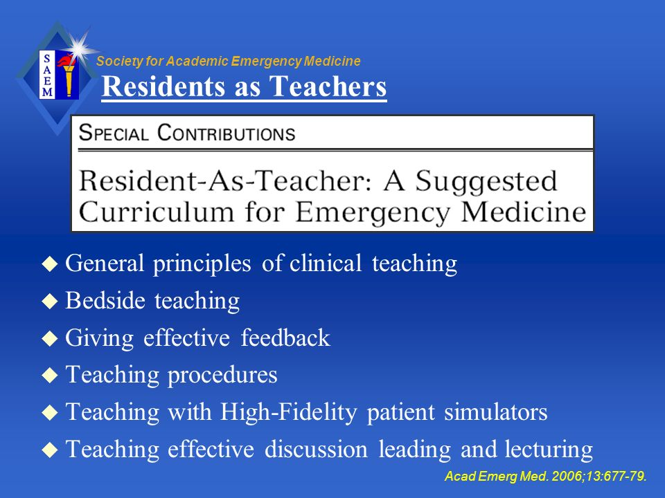 Society for Academic Emergency Medicine Residents as Teachers u General principles of clinical teaching u Bedside teaching u Giving effective feedback