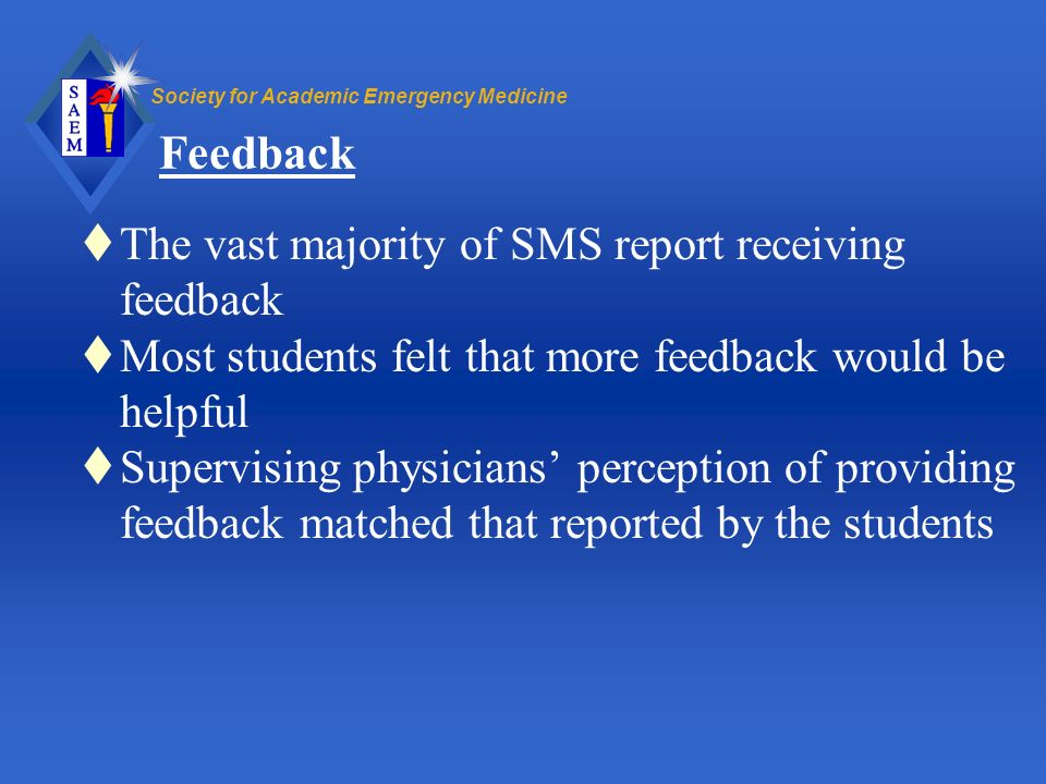 Society for Academic Emergency Medicine Feedback The vast majority of SMS report receiving feedback Most students felt that more feedback would be hel