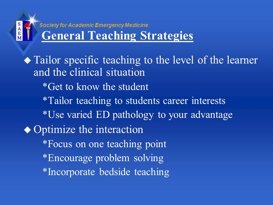 Society for Academic Emergency Medicine General Teaching Strategies u Tailor specific teaching to the level of the learner and the clinical situation