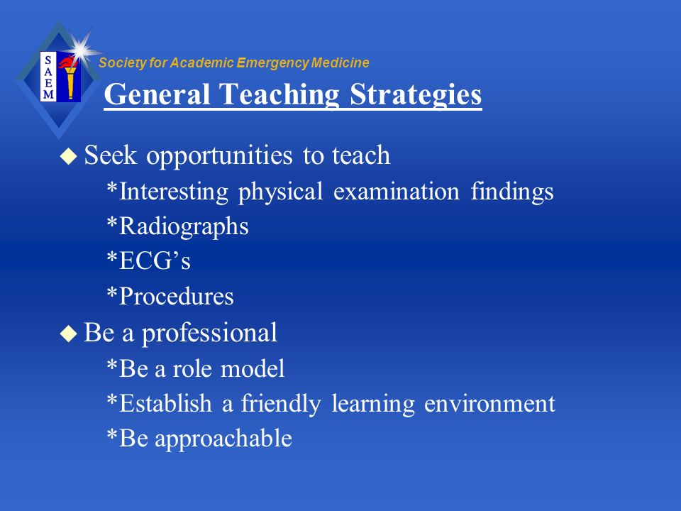 Society for Academic Emergency Medicine General Teaching Strategies u Seek opportunities to teach *Interesting physical examination findings *Radiogra