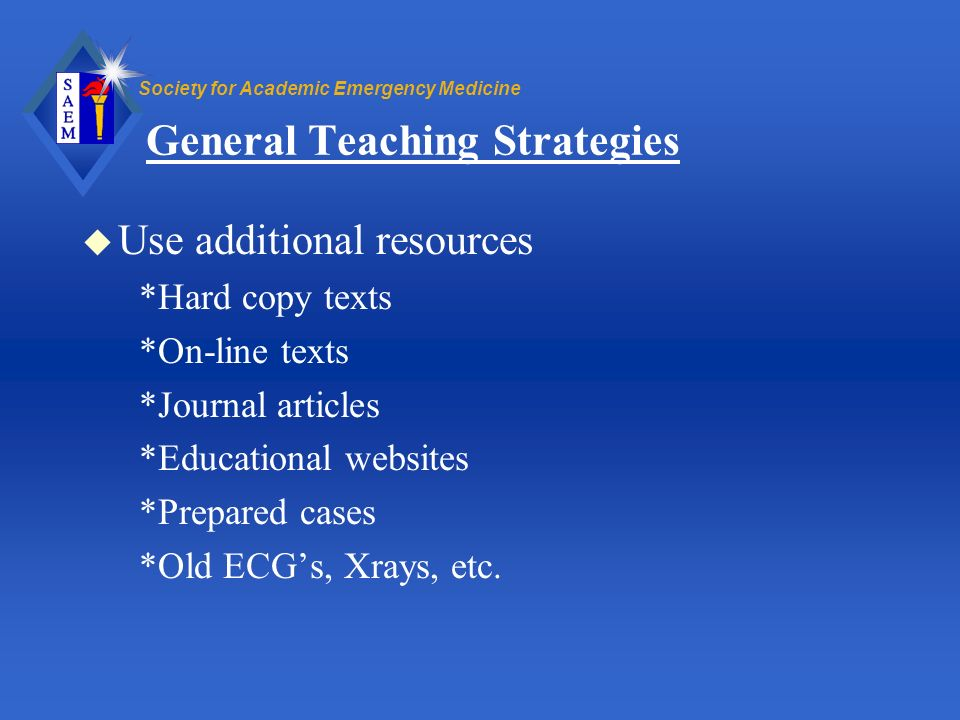 Society for Academic Emergency Medicine General Teaching Strategies u Use additional resources *Hard copy texts *On-line texts *Journal articles *Educ