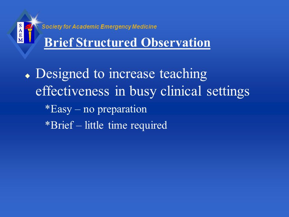 Society for Academic Emergency Medicine Brief Structured Observation u Designed to increase teaching effectiveness in busy clinical settings *Easy – n