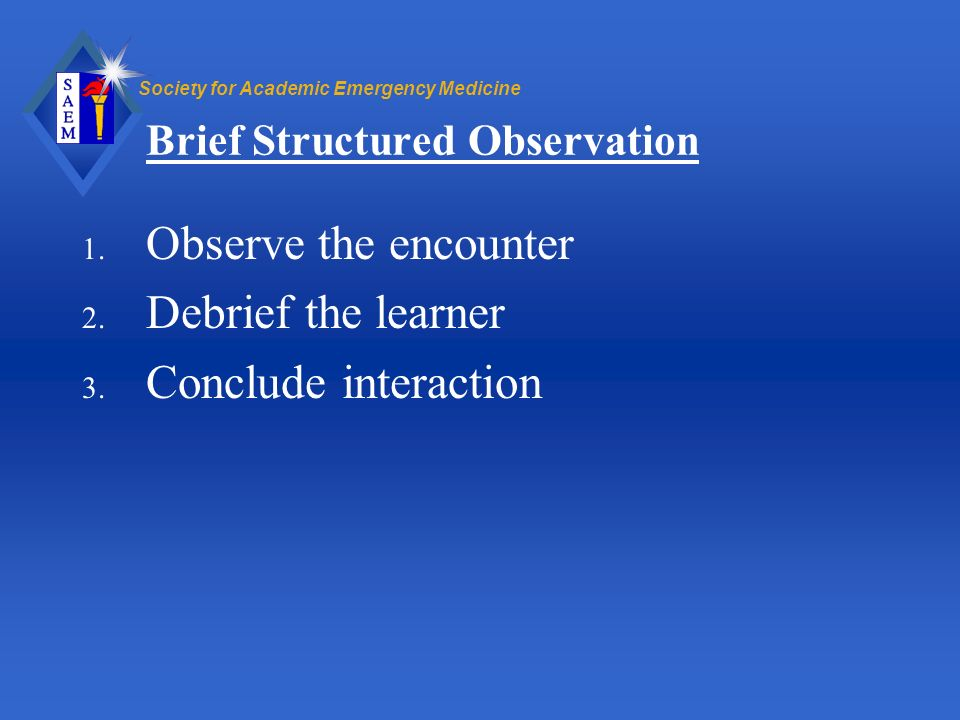 Society for Academic Emergency Medicine Brief Structured Observation 1. Observe the encounter 2. Debrief the learner 3. Conclude interaction