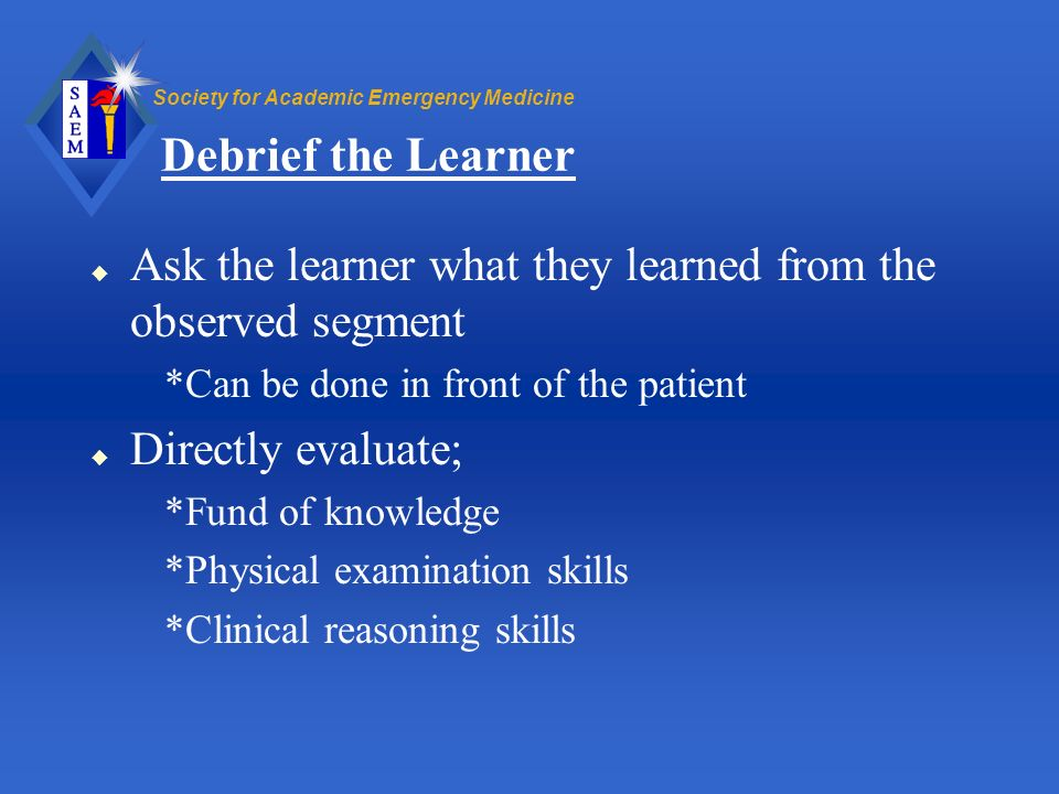 Society for Academic Emergency Medicine Debrief the Learner u Ask the learner what they learned from the observed segment *Can be done in front of the
