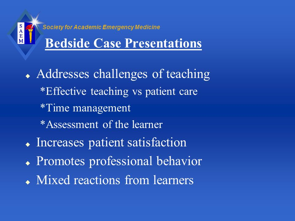 Society for Academic Emergency Medicine Bedside Case Presentations u Addresses challenges of teaching *Effective teaching vs patient care *Time manage