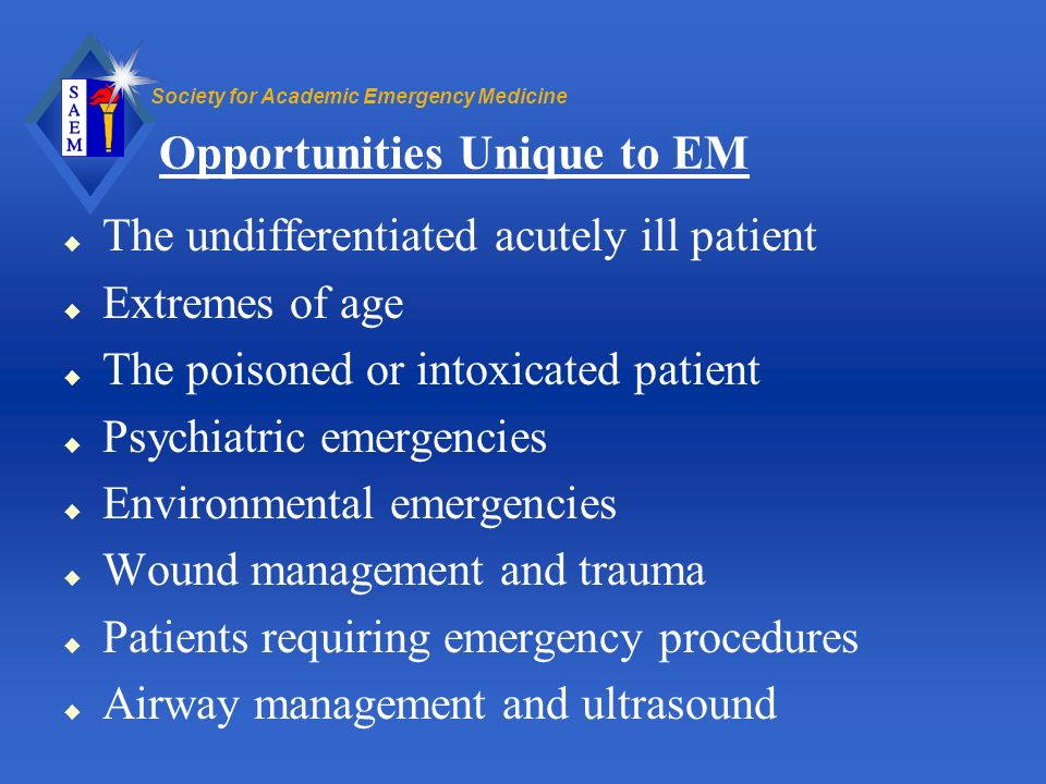 Society for Academic Emergency Medicine Opportunities Unique to EM u The undifferentiated acutely ill patient u Extremes of age u The poisoned or into