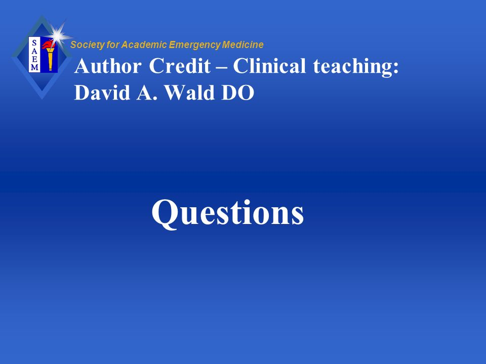 Society for Academic Emergency Medicine Author Credit – Clinical teaching: David A. Wald DO Questions