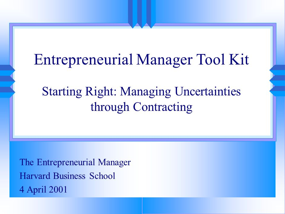 The Entrepreneurial Manager Harvard Business School 4 April 2001 Entrepreneurial Manager Tool Kit Starting Right: Managing Uncertainties through Contr