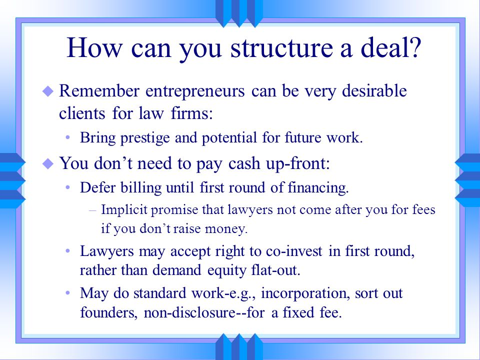How can you structure a deal? u Remember entrepreneurs can be very desirable clients for law firms: Bring prestige and potential for future work. u Yo