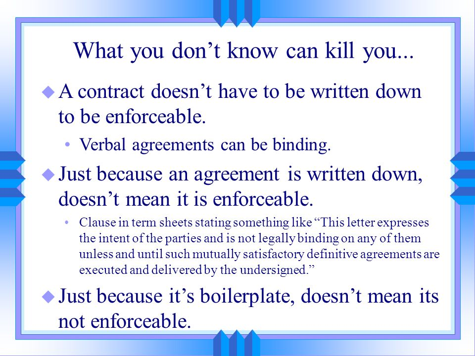 What you dont know can kill you... u A contract doesnt have to be written down to be enforceable. Verbal agreements can be binding. u Just because an