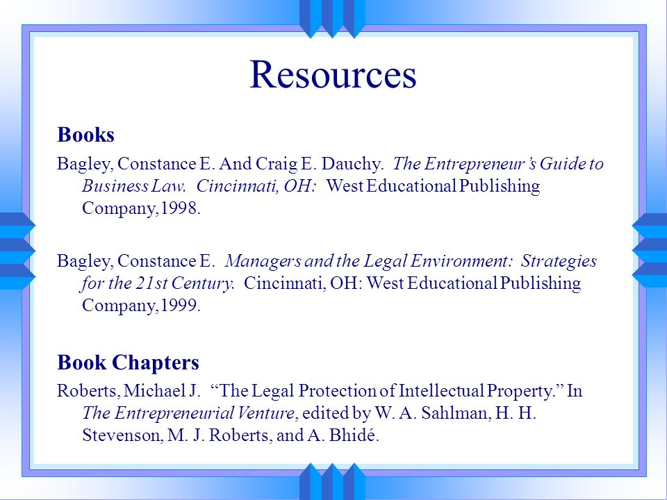 Resources Books Bagley, Constance E. And Craig E. Dauchy. The Entrepreneurs Guide to Business Law. Cincinnati, OH: West Educational Publishing Company