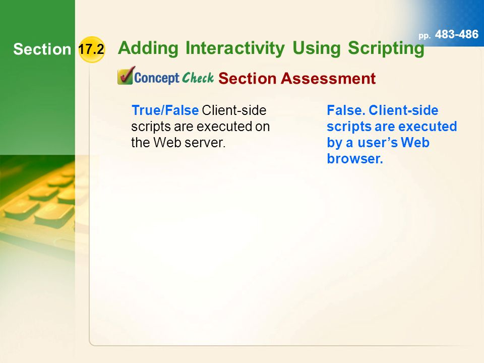 Section Adding Interactivity Using Scripting pp. 483-486 True/False Client-side scripts are executed on the Web server. False. Client-side scripts are