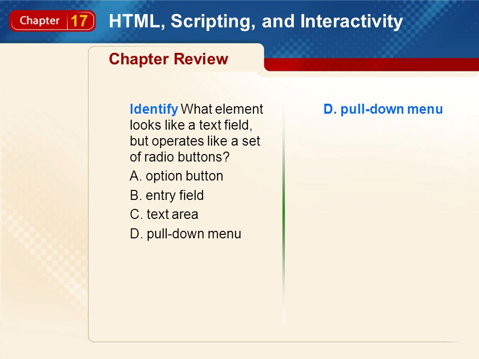 17 HTML, Scripting, and Interactivity Chapter Review Identify What element looks like a text field, but operates like a set of radio buttons? A. optio