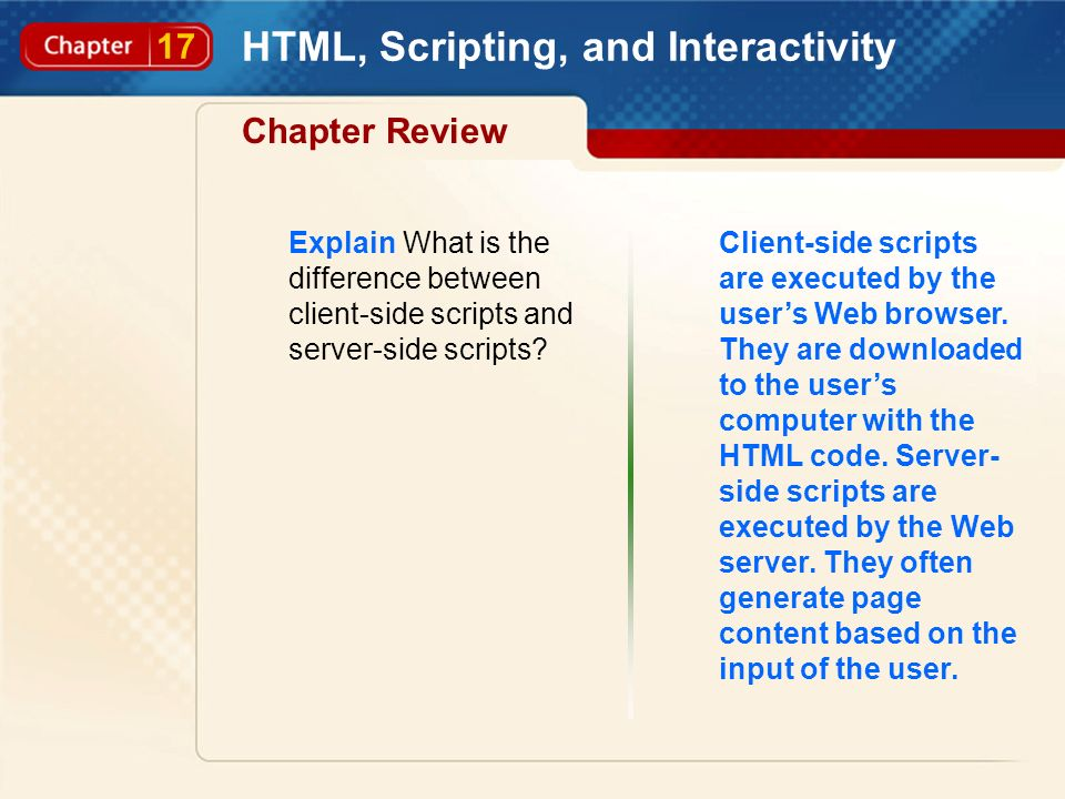 17 HTML, Scripting, and Interactivity Chapter Review Explain What is the difference between client-side scripts and server-side scripts? Client-side s
