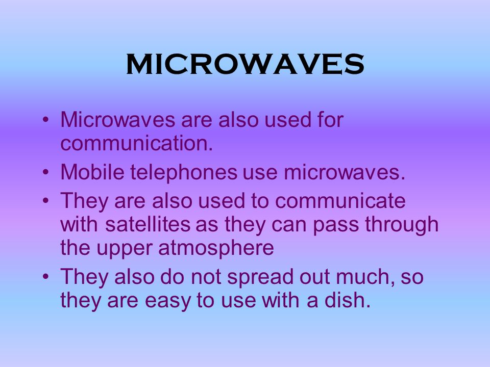 MICROWAVES Wavelength from cm to.0001 m Used for cooking food Microwaves make water molecules vibrate, which causes food to get very hot very quickly.