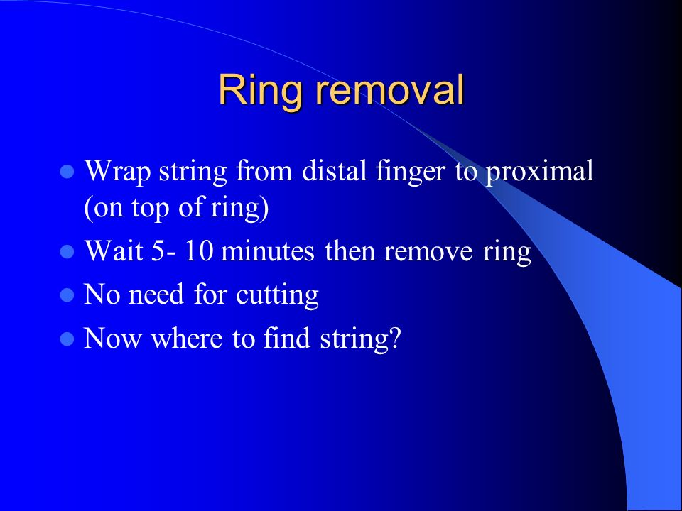 Ring removal Wrap string from distal finger to proximal (on top of ring) Wait 5- 10 minutes then remove ring No need for cutting Now where to find str