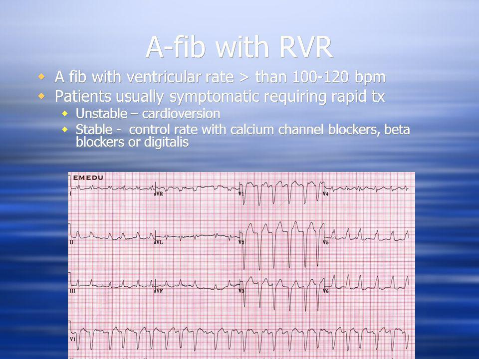 A-fib with RVR A fib with ventricular rate > than 100-120 bpm Patients usually symptomatic requiring rapid tx Unstable – cardioversion Stable - contro