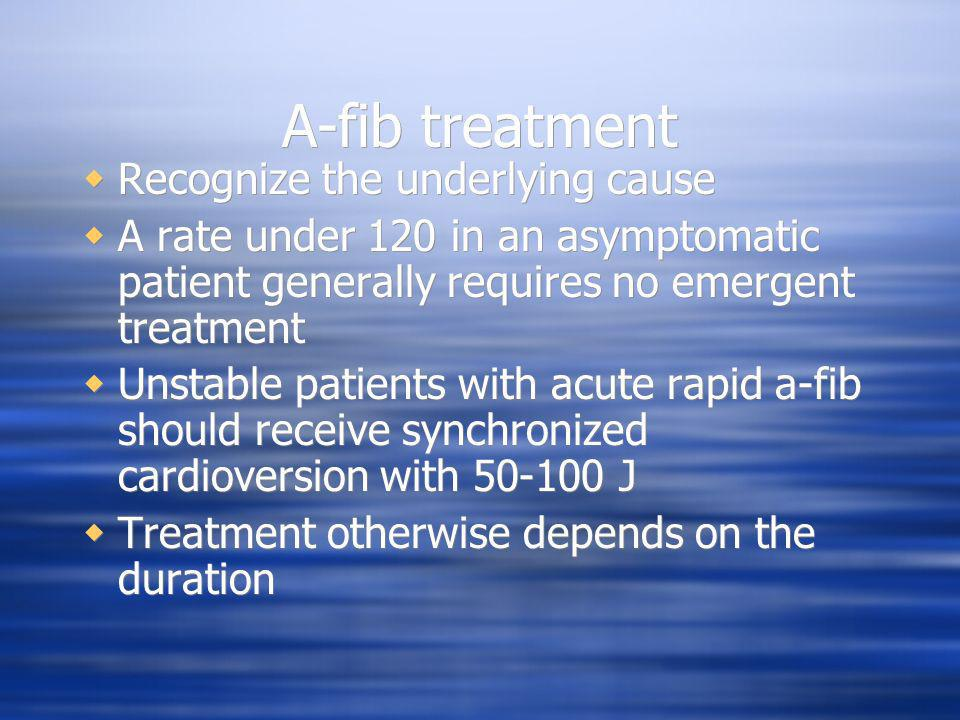 A-fib treatment Recognize the underlying cause A rate under 120 in an asymptomatic patient generally requires no emergent treatment Unstable patients