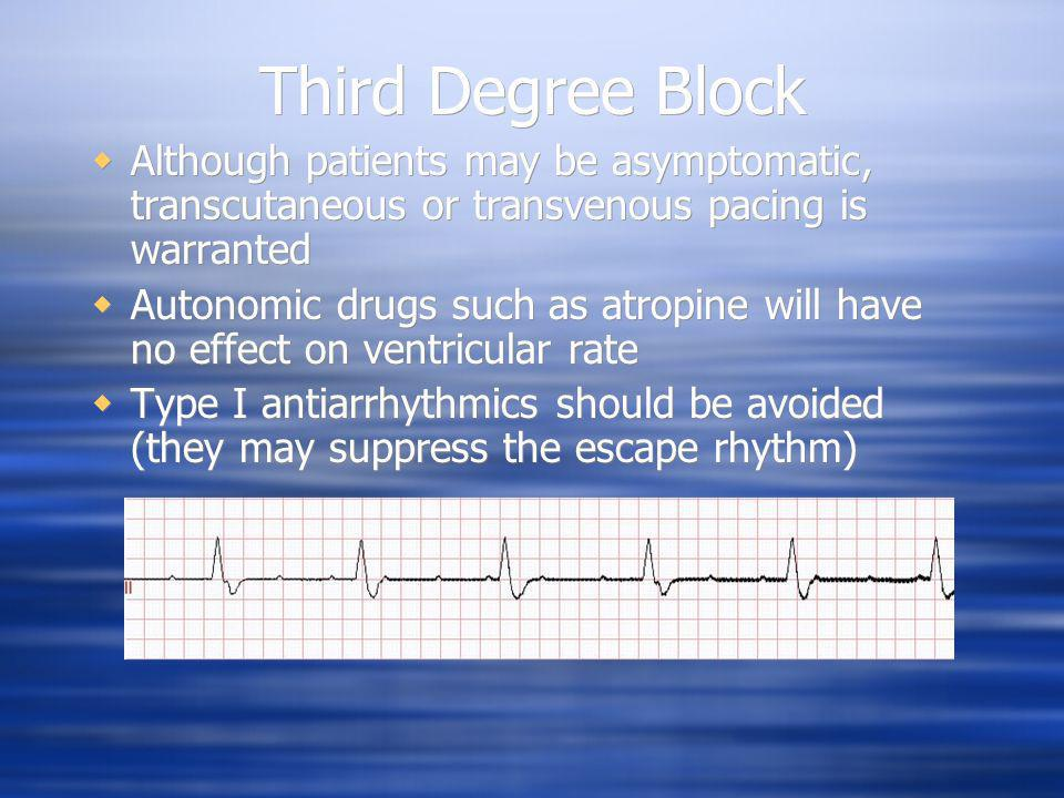 Third Degree Block Although patients may be asymptomatic, transcutaneous or transvenous pacing is warranted Autonomic drugs such as atropine will have
