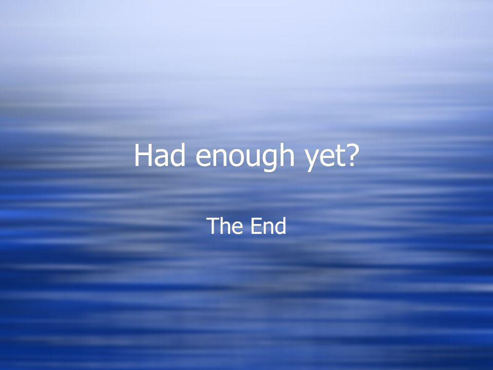 Had enough yet? The End