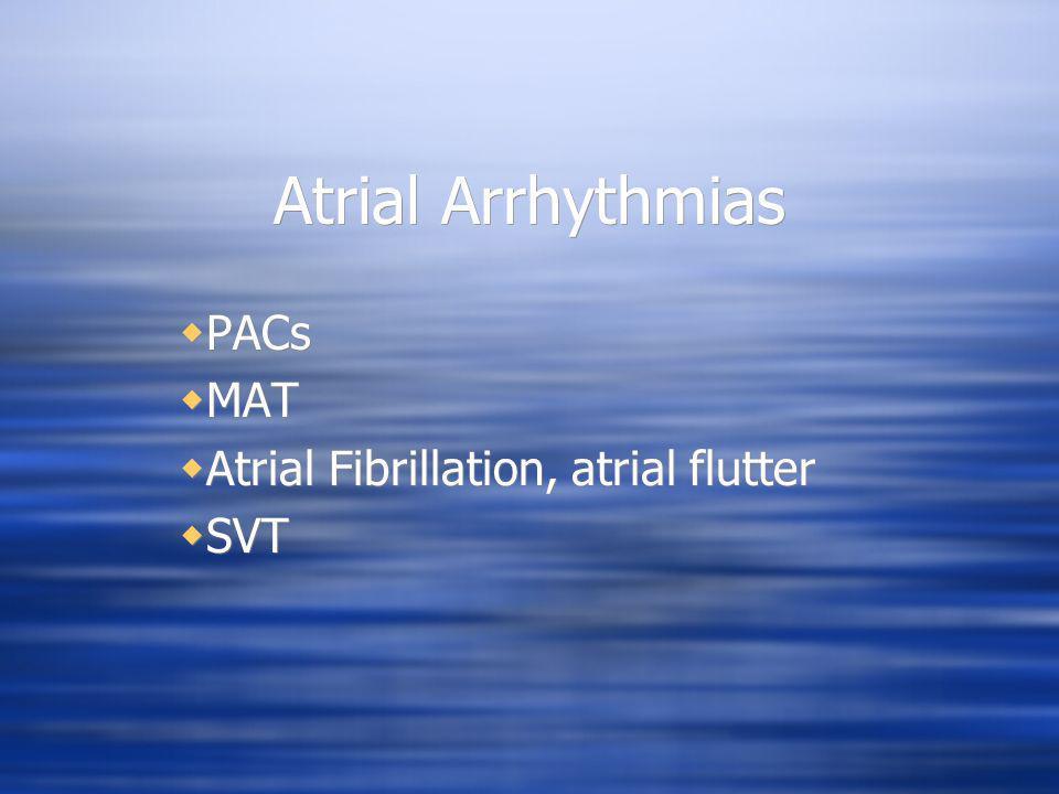 Atrial Arrhythmias PACs MAT Atrial Fibrillation, atrial flutter SVT PACs MAT Atrial Fibrillation, atrial flutter SVT