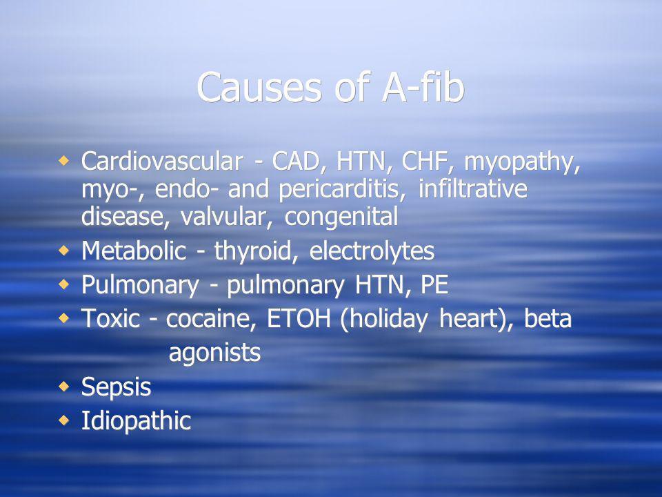 Causes of A-fib Cardiovascular - CAD, HTN, CHF, myopathy, myo-, endo- and pericarditis, infiltrative disease, valvular, congenital Metabolic - thyroid