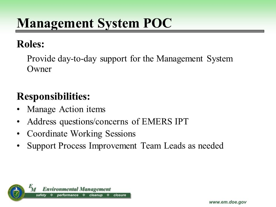 Management System POC Roles: Provide day-to-day support for the Management System Owner Responsibilities: Manage Action items Address questions/concer