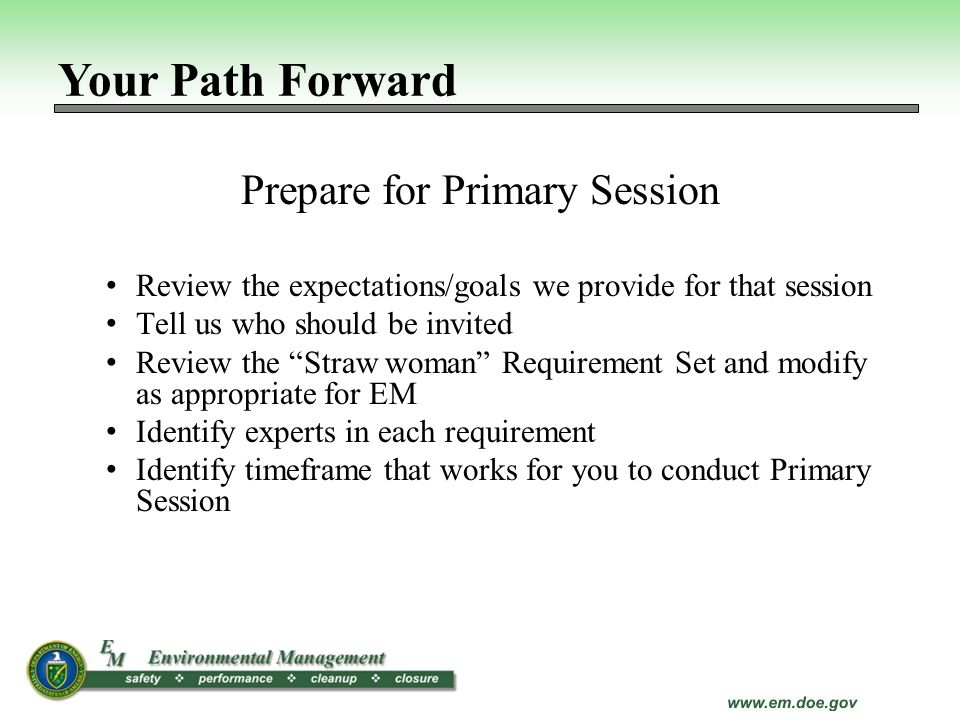 Prepare for Primary Session Review the expectations/goals we provide for that session Tell us who should be invited Review the Straw woman Requirement