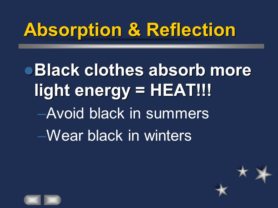 Absorption & Reflection Black clothes absorb more light energy = HEAT!!! Black clothes absorb more light energy = HEAT!!! –Avoid black in summers –Wea