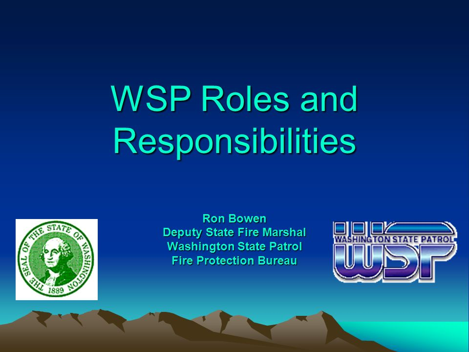 WSP Roles and Responsibilities Ron Bowen Deputy State Fire Marshal Washington State Patrol Fire Protection Bureau