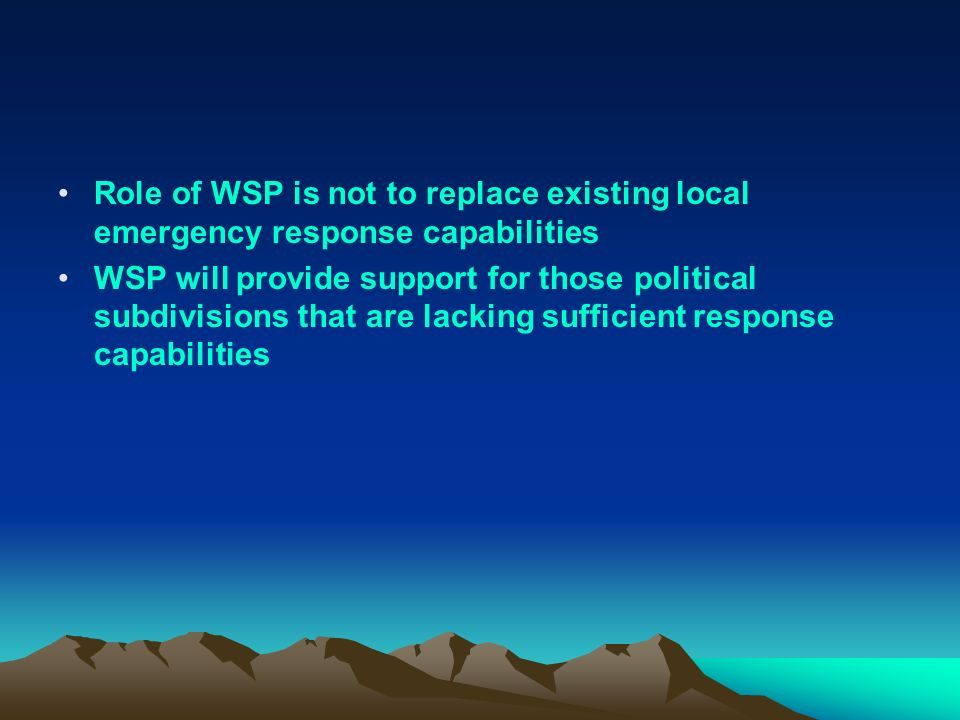 Role of WSP is not to replace existing local emergency response capabilities WSP will provide support for those political subdivisions that are lackin