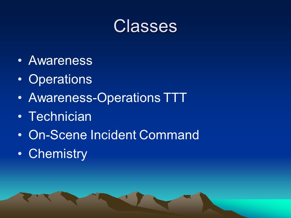 Classes Awareness Operations Awareness-Operations TTT Technician On-Scene Incident Command Chemistry