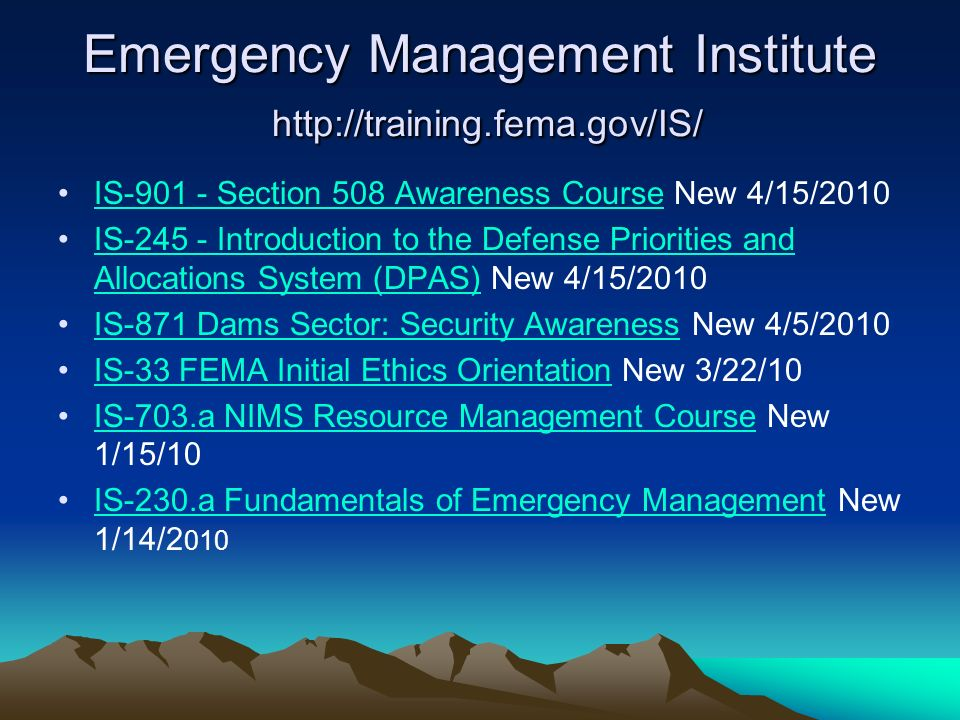 Emergency Management Institute http://training.fema.gov/IS/ IS-901 - Section 508 Awareness Course New 4/15/2010IS-901 - Section 508 Awareness Course IS-245 - Introduction to the Defense Priorities and Allocations System (DPAS) New 4/15/2010IS-245 - Introduction to the Defense Priorities and Allocations System (DPAS) IS-871 Dams Sector: Security Awareness New 4/5/2010IS-871 Dams Sector: Security Awareness IS-33 FEMA Initial Ethics Orientation New 3/22/10IS-33 FEMA Initial Ethics Orientation IS-703.a NIMS Resource Management Course New 1/15/10IS-703.a NIMS Resource Management Course IS-230.a Fundamentals of Emergency Management New 1/14/2 010IS-230.a Fundamentals of Emergency Management