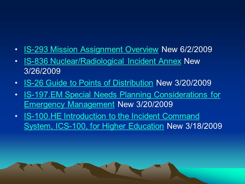 IS-293 Mission Assignment Overview New 6/2/2009IS-293 Mission Assignment Overview IS-836 Nuclear/Radiological Incident Annex New 3/26/2009IS-836 Nuclear/Radiological Incident Annex IS-26 Guide to Points of Distribution New 3/20/2009IS-26 Guide to Points of Distribution IS-197.EM Special Needs Planning Considerations for Emergency Management New 3/20/2009IS-197.EM Special Needs Planning Considerations for Emergency Management IS-100.HE Introduction to the Incident Command System, ICS-100, for Higher Education New 3/18/2009IS-100.HE Introduction to the Incident Command System, ICS-100, for Higher Education