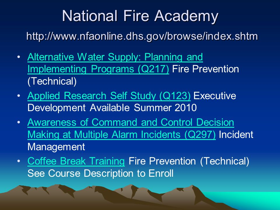 National Fire Academy   Alternative Water Supply: Planning and Implementing Programs (Q217) Fire Prevention (Technical)Alternative Water Supply: Planning and Implementing Programs (Q217) Applied Research Self Study (Q123) Executive Development Available Summer 2010Applied Research Self Study (Q123) Awareness of Command and Control Decision Making at Multiple Alarm Incidents (Q297) Incident ManagementAwareness of Command and Control Decision Making at Multiple Alarm Incidents (Q297) Coffee Break Training Fire Prevention (Technical) See Course Description to EnrollCoffee Break Training