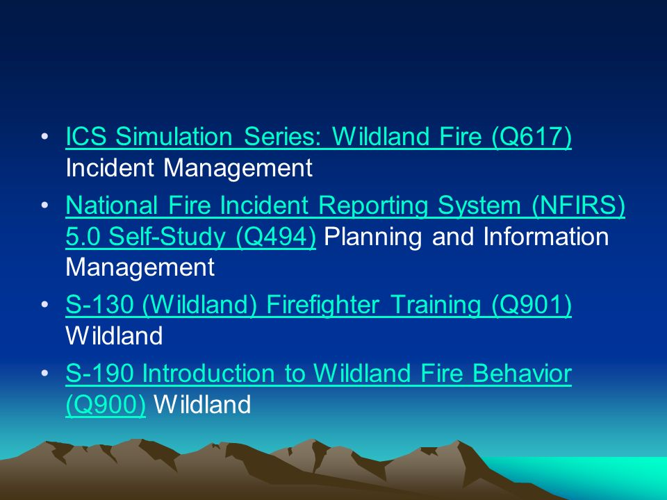 ICS Simulation Series: Wildland Fire (Q617) Incident ManagementICS Simulation Series: Wildland Fire (Q617) National Fire Incident Reporting System (NFIRS) 5.0 Self-Study (Q494) Planning and Information ManagementNational Fire Incident Reporting System (NFIRS) 5.0 Self-Study (Q494) S-130 (Wildland) Firefighter Training (Q901) WildlandS-130 (Wildland) Firefighter Training (Q901) S-190 Introduction to Wildland Fire Behavior (Q900) WildlandS-190 Introduction to Wildland Fire Behavior (Q900)