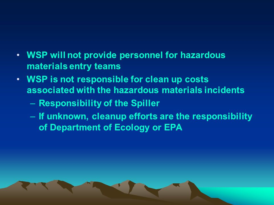 WSP will not provide personnel for hazardous materials entry teams WSP is not responsible for clean up costs associated with the hazardous materials incidents –Responsibility of the Spiller –If unknown, cleanup efforts are the responsibility of Department of Ecology or EPA