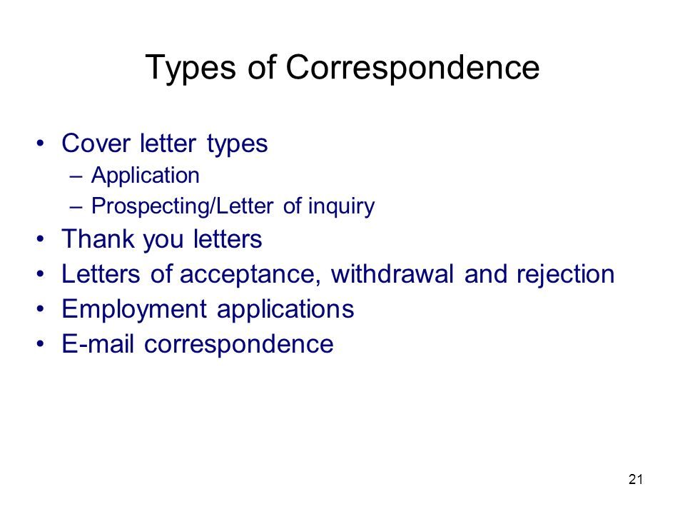 21 Types of Correspondence Cover letter types –Application –Prospecting/Letter of inquiry Thank you letters Letters of acceptance, withdrawal and rejection Employment applications E-mail correspondence