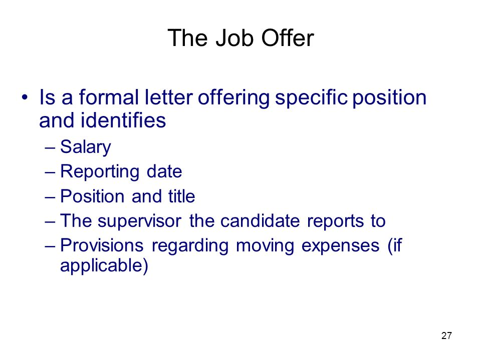 27 The Job Offer Is a formal letter offering specific position and identifies –Salary –Reporting date –Position and title –The supervisor the candidate reports to –Provisions regarding moving expenses (if applicable)